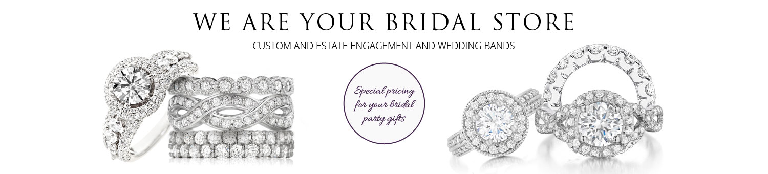 We Are Your Bridal Store. Custom and Estate Engagement and Wedding Bands. Special pricing for your bridal party gifts.